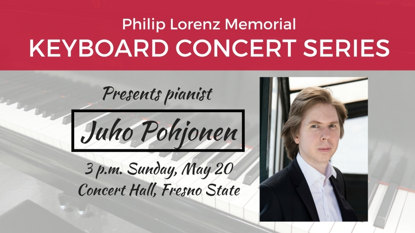 The next Philip Lorenz Memorial Keyboard Concert Series presents pianist Juho Pohjonen 3 p.m. Sunday, May 20 Concert Hall, Fresno State