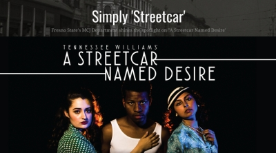 "Simply 'Streetcar' Fresno State's MCJ Department shines the spotlight on ""A Streetcar Named Desire' Tennessee Williams' A Streetcar Named Desire"