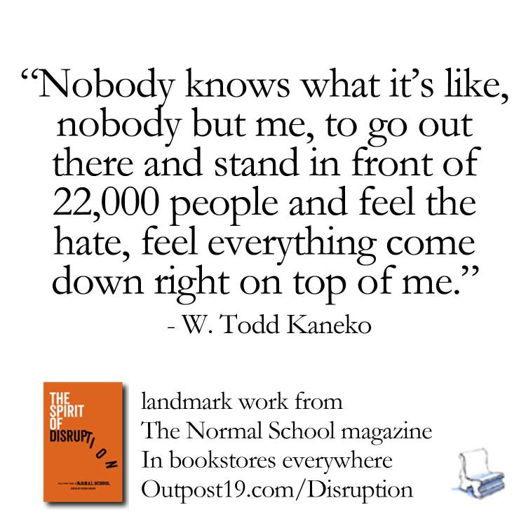 """Nobody knows what it's like, nobody but me, to go out there and stand in front of 22,000 people and feel the hate, feel everything come down right on top of me."" - W. Todd Kaneko from The Spirit of Disruption: Landmark Work from The Normal School: A Literary Magazine."