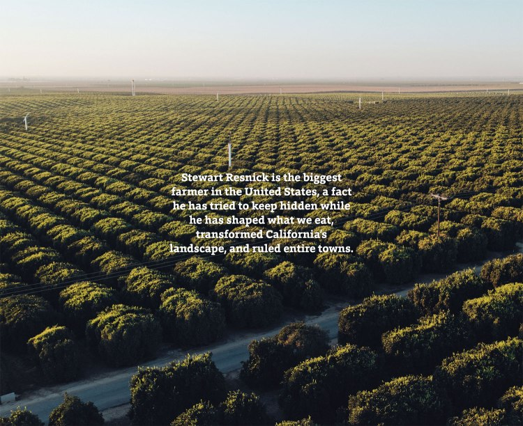 Stewart Resnick is the biggest farmer in the United States, a fact he has tried to keep hidden while he has shaped what we eat, transformed California's landscape, and ruled entire towns.