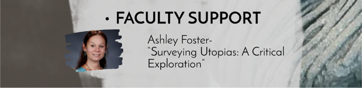 "Faculty Support: Ashley Foster - ""Surveying Utopias: A Critical Exploration"""