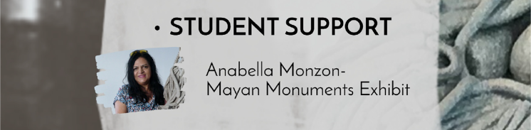Student Support: Anabella Monzon, Mayan Monuments Exhibit