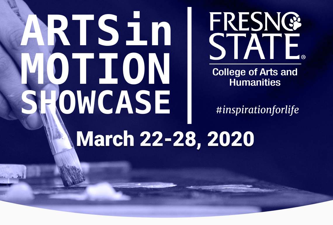 Arts in Motion Showcase | Fresno State College of Arts and Humanities #inspirationforlife | March 22-28, 2020