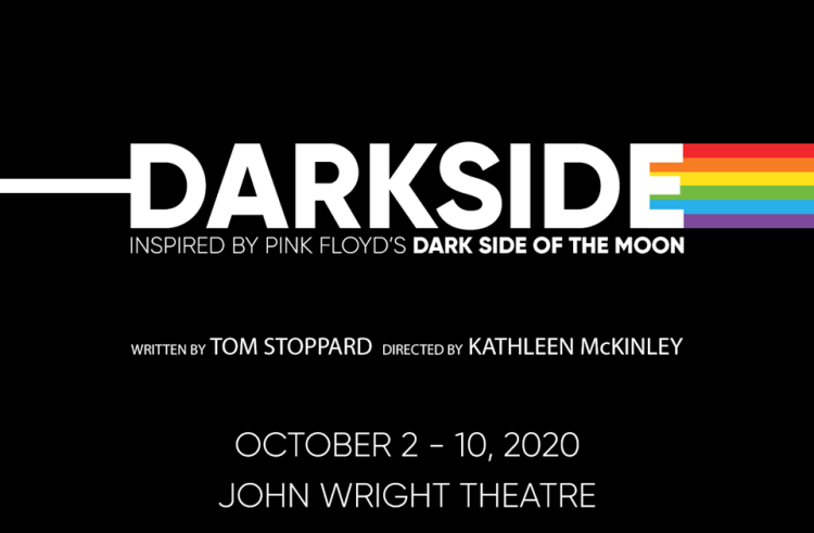 Darkside - Inspired by Pind Floyd's Dark Side of the Moon. Written by Tom Stoppard, Directed by Kathleen McKinley. October 2 - 10, 2020. John Wright Theatre.