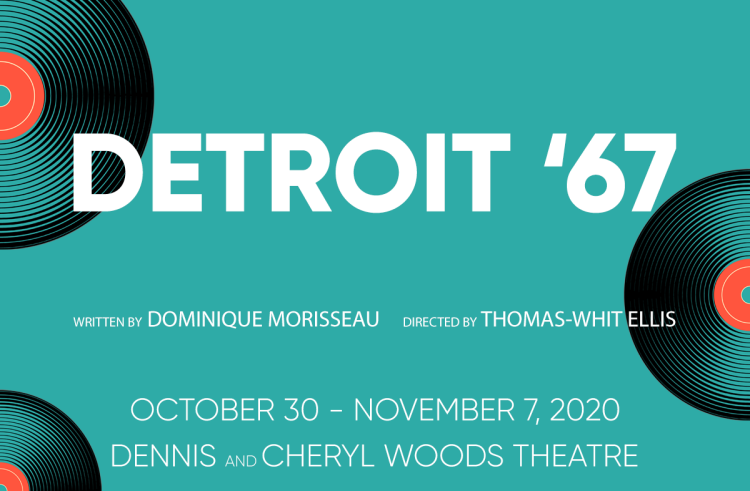 Detroit '67. Written by Dominique Morisseau, Directed by Thomas-Whit Ellis. October 30 - November 7, 2020. Dennis and Cheryl Woods Theatre