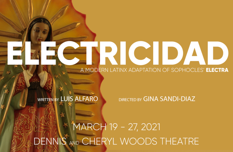Electricidad - A modern LatinX adaptation of Sophocles' Electra. Written by Luis Alfaro, Directed by Gina Sandi-Diaz. March 19-27, 2021. Dennis and Cheryl Woods Theatre
