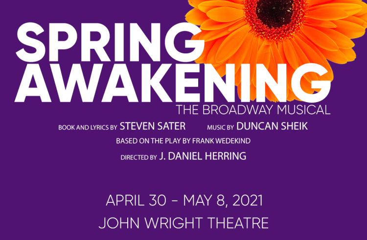 Spring Awakening - The Broadway Musical. Book and lyrics by Steven Sater, Music by Duncan Sheik, Based on the play by Frank Wedekind, Directed by J. Daniel Herring. April 20 - May 8, 2021, John Wright Theatre
