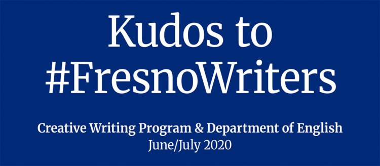Kudos to #FresnoWriters - Creative Writing Program & Department of English June/July 2020